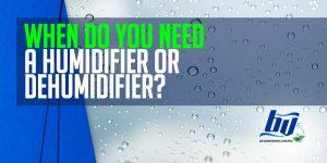 When Do You Need a Humidifier Or Dehumidifier?